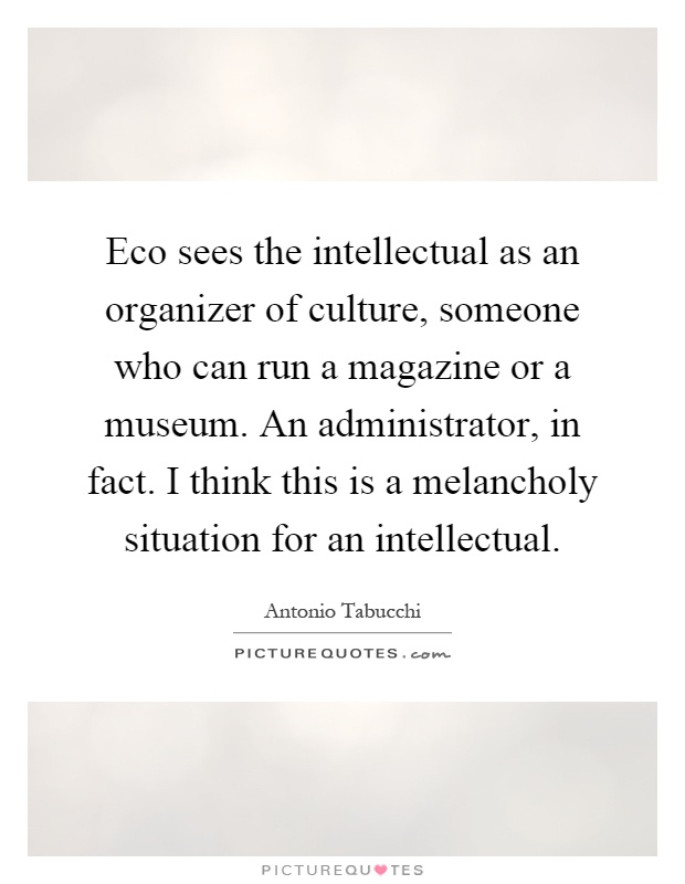 Eco sees the intellectual as an organizer of culture, someone who can run a magazine or a museum. An administrator, in fact. I think this is a melancholy situation for an intellectual Picture Quote #1
