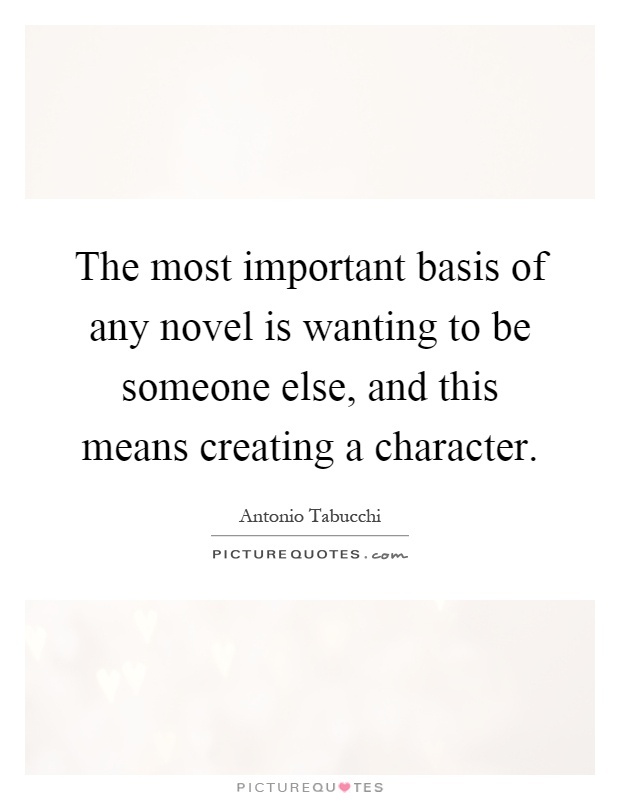 The most important basis of any novel is wanting to be someone else, and this means creating a character Picture Quote #1
