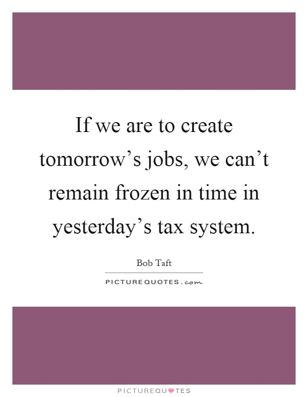 If we are to create tomorrow's jobs, we can't remain frozen in time in yesterday's tax system Picture Quote #1