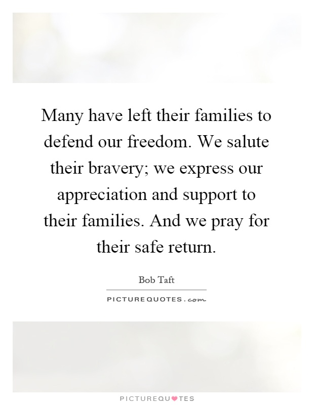 Many have left their families to defend our freedom. We salute their bravery; we express our appreciation and support to their families. And we pray for their safe return Picture Quote #1