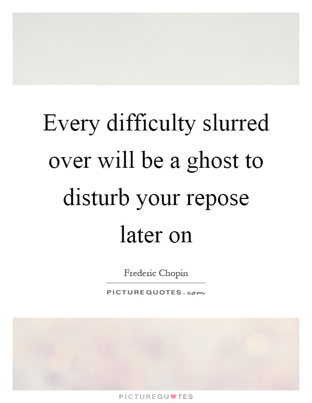Every difficulty slurred over will be a ghost to disturb your repose later on Picture Quote #1