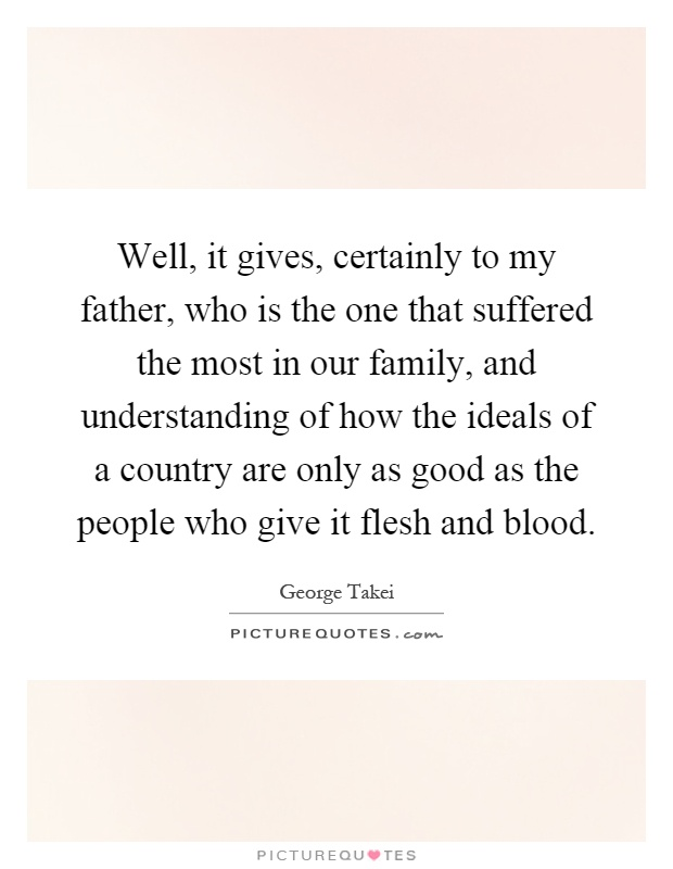 Well, it gives, certainly to my father, who is the one that suffered the most in our family, and understanding of how the ideals of a country are only as good as the people who give it flesh and blood Picture Quote #1