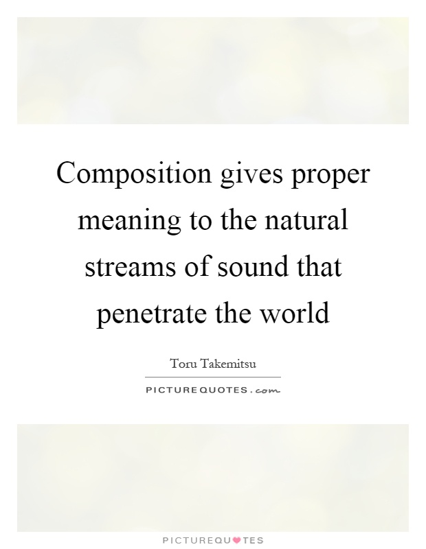 Composition gives proper meaning to the natural streams of sound that penetrate the world Picture Quote #1