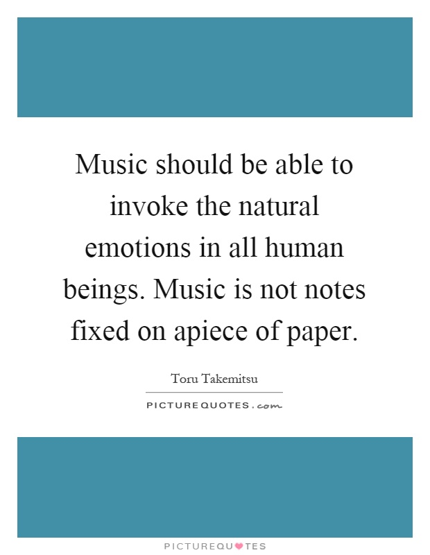 Music should be able to invoke the natural emotions in all human beings. Music is not notes fixed on apiece of paper Picture Quote #1