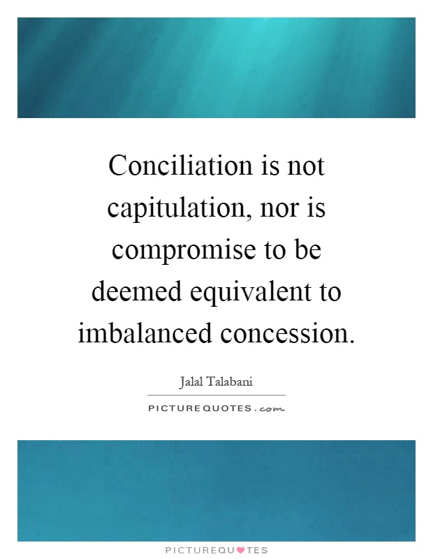 Conciliation is not capitulation, nor is compromise to be deemed equivalent to imbalanced concession Picture Quote #1
