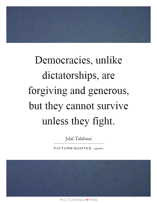 Democracies, unlike dictatorships, are forgiving and generous, but they cannot survive unless they fight Picture Quote #1