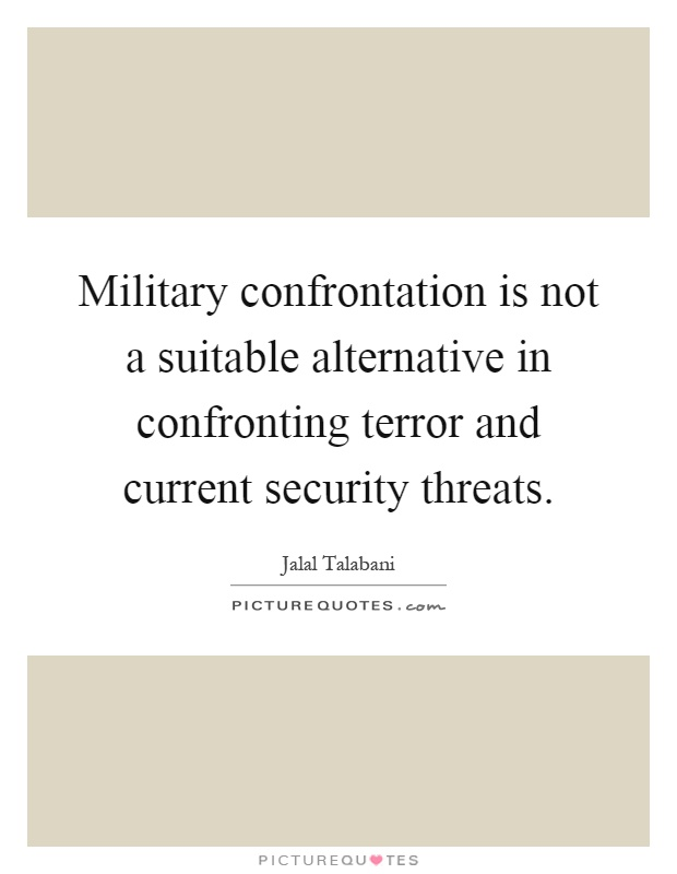 Military confrontation is not a suitable alternative in confronting terror and current security threats Picture Quote #1