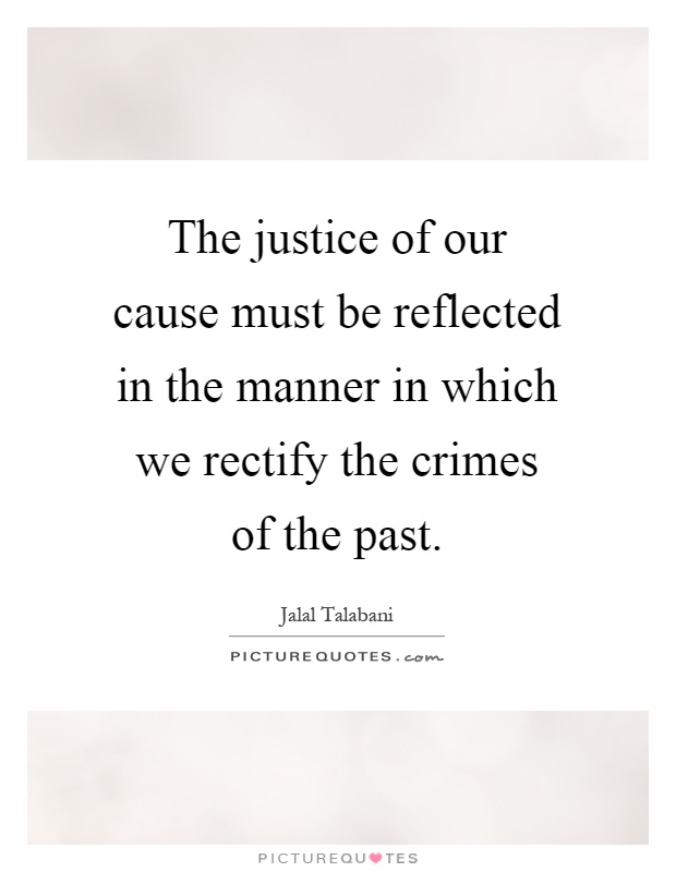 The justice of our cause must be reflected in the manner in which we rectify the crimes of the past Picture Quote #1