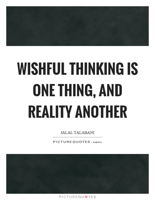 Wishful thinking is one thing, and reality another Picture Quote #1