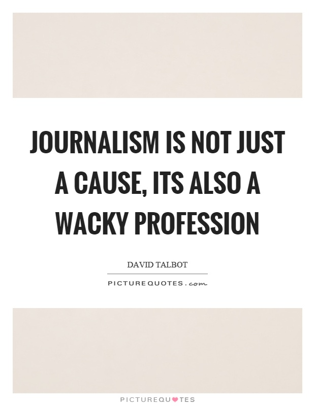 Journalism is not just a cause, its also a wacky profession Picture Quote #1
