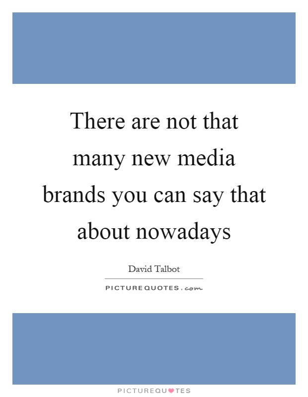 There are not that many new media brands you can say that about nowadays Picture Quote #1
