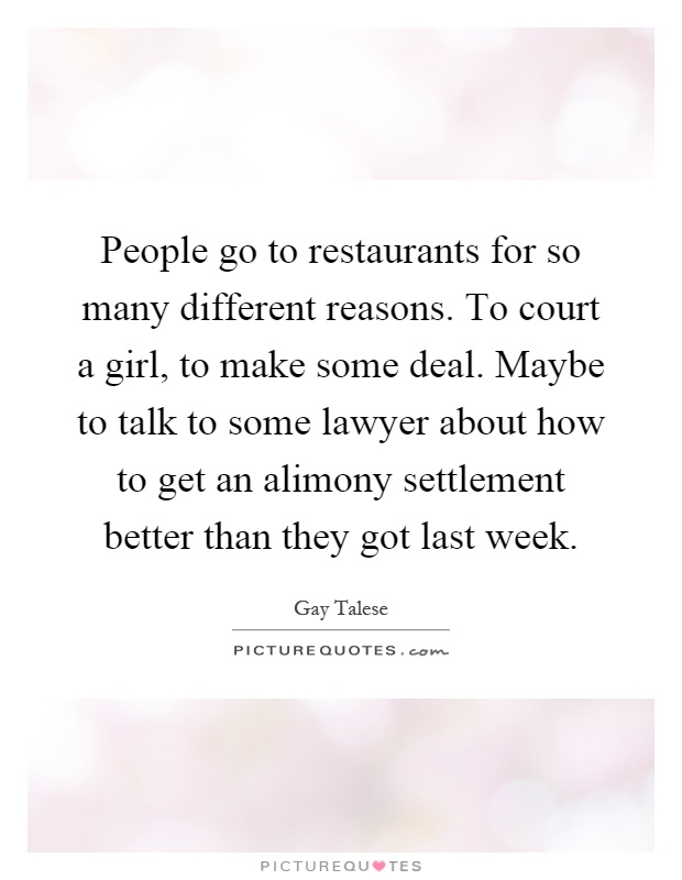 People go to restaurants for so many different reasons. To court a girl, to make some deal. Maybe to talk to some lawyer about how to get an alimony settlement better than they got last week Picture Quote #1
