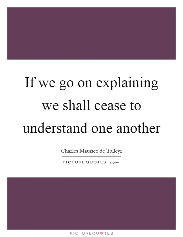If we go on explaining we shall cease to understand one another Picture Quote #1