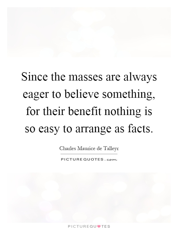 Since the masses are always eager to believe something, for their benefit nothing is so easy to arrange as facts Picture Quote #1
