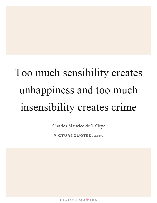 Too much sensibility creates unhappiness and too much insensibility creates crime Picture Quote #1