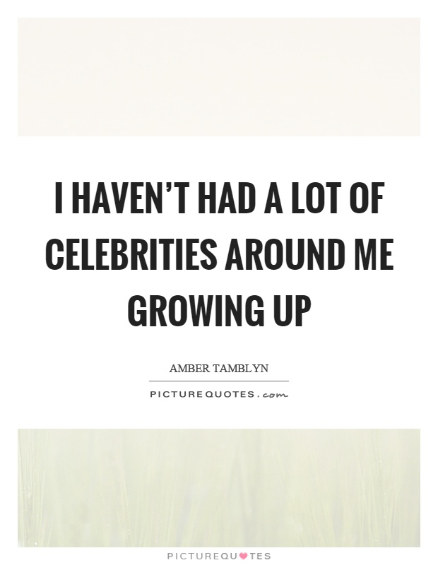 I haven't had a lot of celebrities around me growing up Picture Quote #1