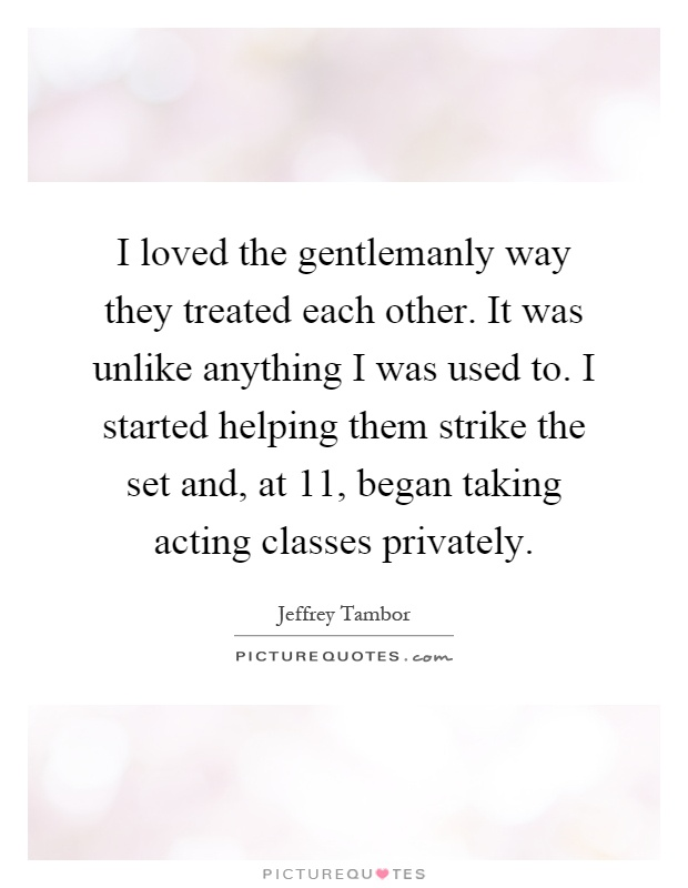 I loved the gentlemanly way they treated each other. It was unlike anything I was used to. I started helping them strike the set and, at 11, began taking acting classes privately Picture Quote #1