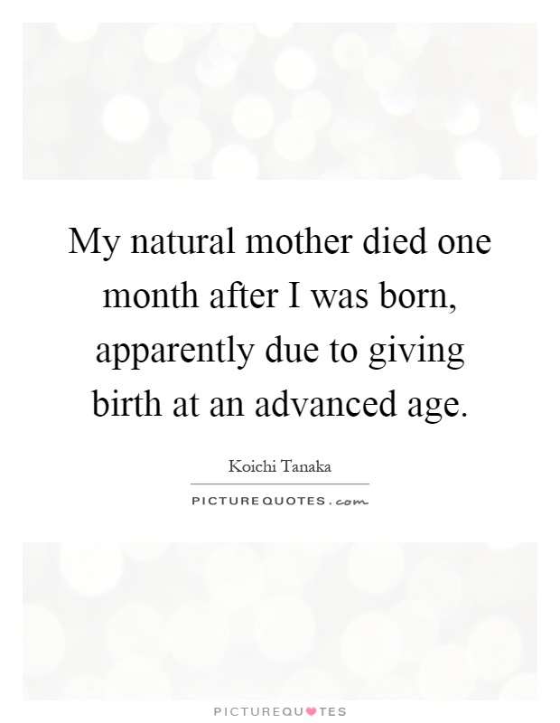 My natural mother died one month after I was born, apparently due to giving birth at an advanced age Picture Quote #1