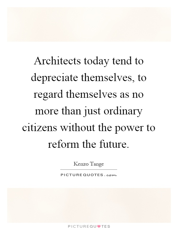 Architects today tend to depreciate themselves, to regard themselves as no more than just ordinary citizens without the power to reform the future Picture Quote #1