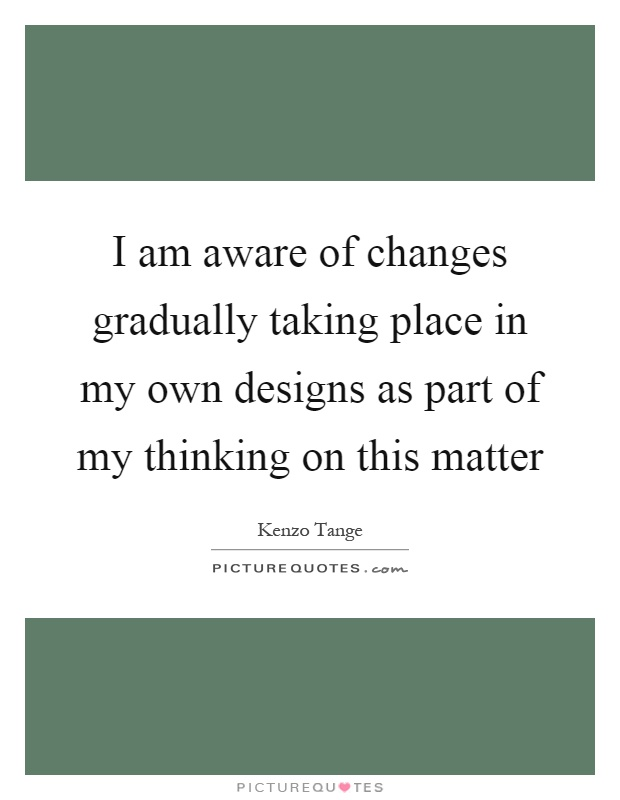 I am aware of changes gradually taking place in my own designs as part of my thinking on this matter Picture Quote #1
