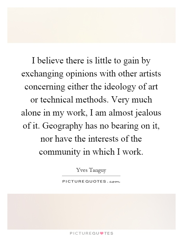 I believe there is little to gain by exchanging opinions with other artists concerning either the ideology of art or technical methods. Very much alone in my work, I am almost jealous of it. Geography has no bearing on it, nor have the interests of the community in which I work Picture Quote #1