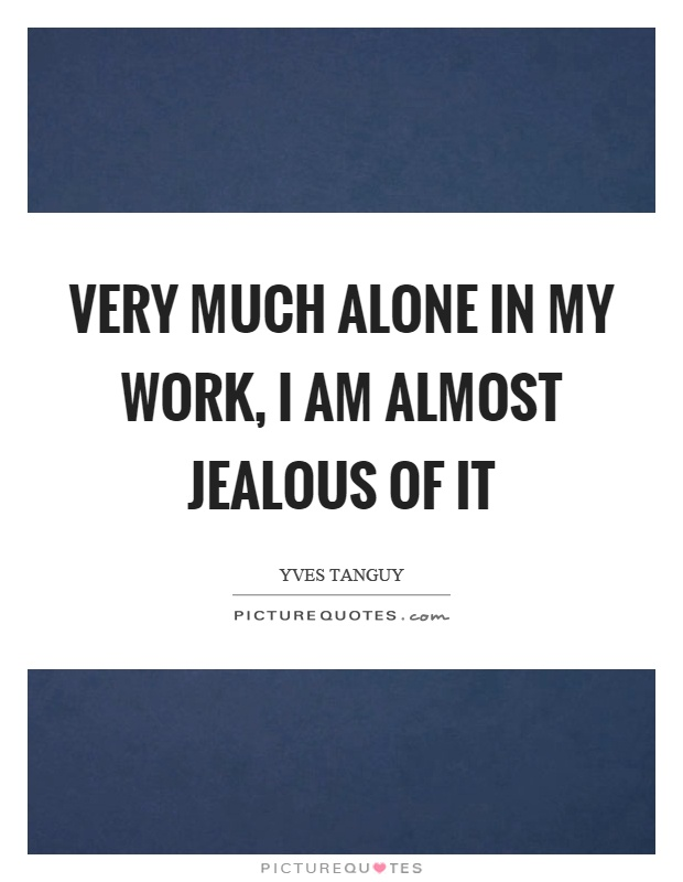 Very much alone in my work, I am almost jealous of it Picture Quote #1