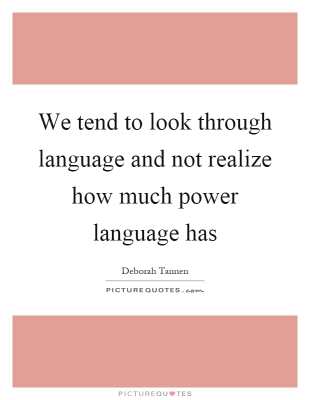 We tend to look through language and not realize how much power language has Picture Quote #1