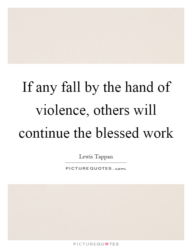 If any fall by the hand of violence, others will continue the blessed work Picture Quote #1