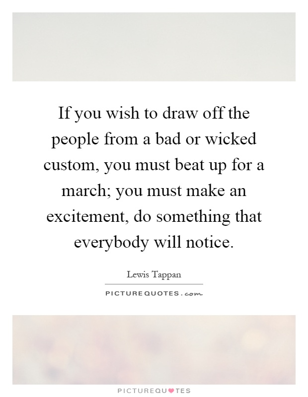 If you wish to draw off the people from a bad or wicked custom, you must beat up for a march; you must make an excitement, do something that everybody will notice Picture Quote #1