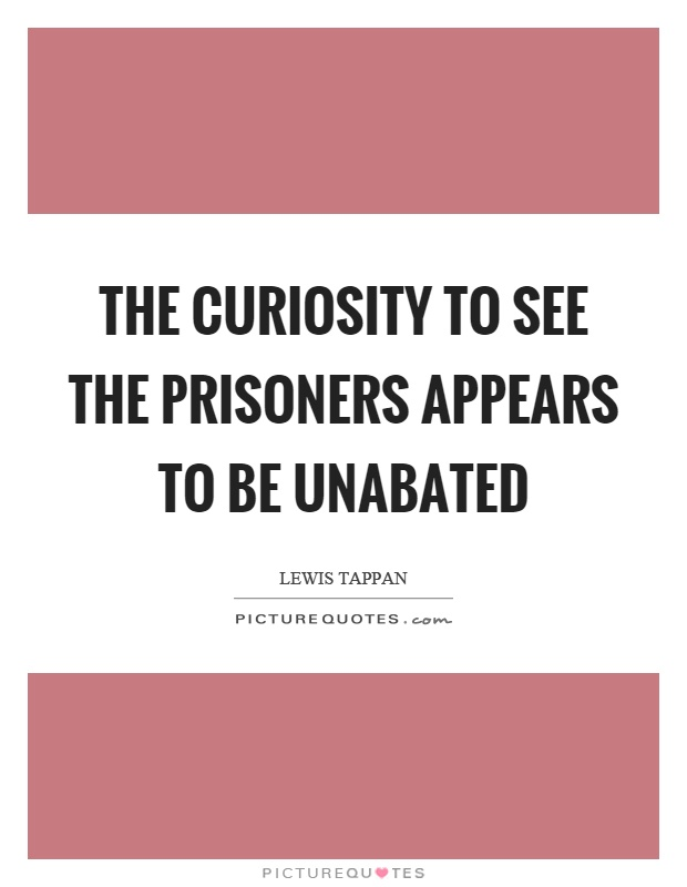 The curiosity to see the prisoners appears to be unabated Picture Quote #1