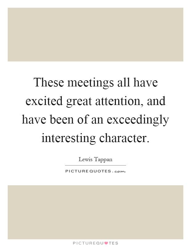 These meetings all have excited great attention, and have been of an exceedingly interesting character Picture Quote #1
