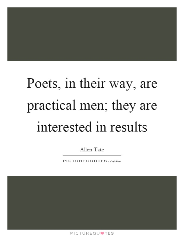 Poets, in their way, are practical men; they are interested in results Picture Quote #1