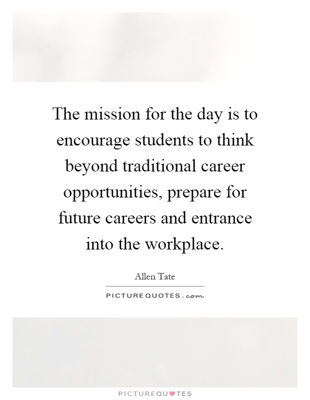 The mission for the day is to encourage students to think beyond traditional career opportunities, prepare for future careers and entrance into the workplace Picture Quote #1