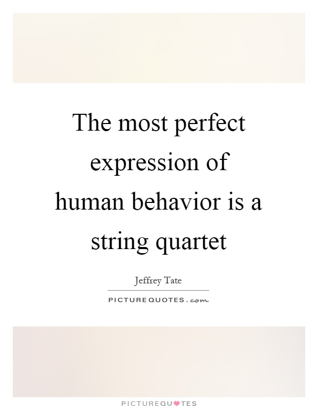 The most perfect expression of human behavior is a string quartet Picture Quote #1