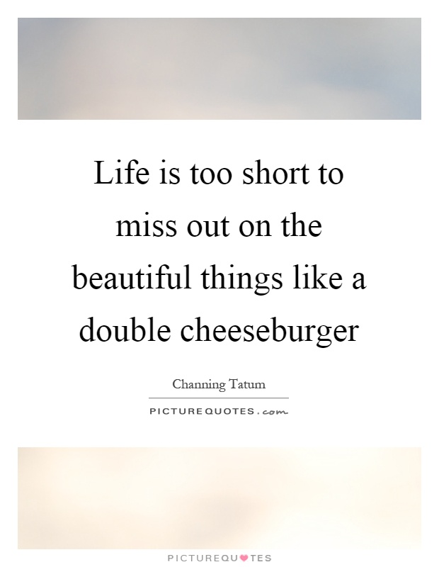 Life is too short to miss out on the beautiful things like a double cheeseburger Picture Quote #1