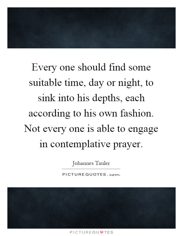 Every one should find some suitable time, day or night, to sink into his depths, each according to his own fashion. Not every one is able to engage in contemplative prayer Picture Quote #1