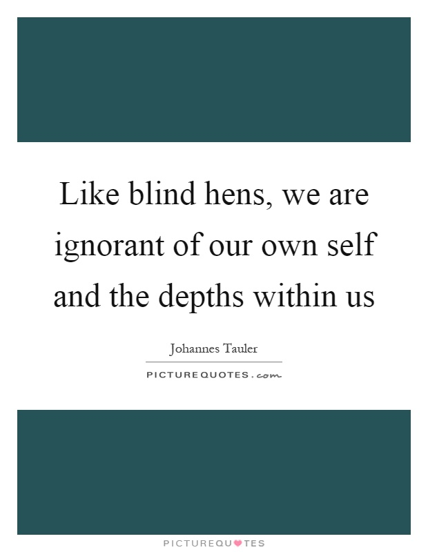 Like blind hens, we are ignorant of our own self and the depths within us Picture Quote #1