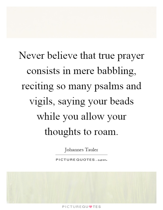 Never believe that true prayer consists in mere babbling, reciting so many psalms and vigils, saying your beads while you allow your thoughts to roam Picture Quote #1