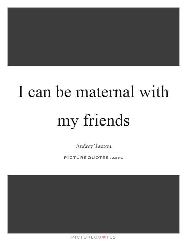 I can be maternal with my friends Picture Quote #1