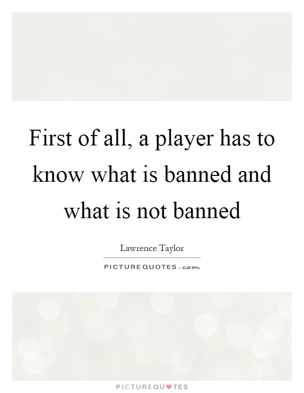 First of all, a player has to know what is banned and what is not banned Picture Quote #1