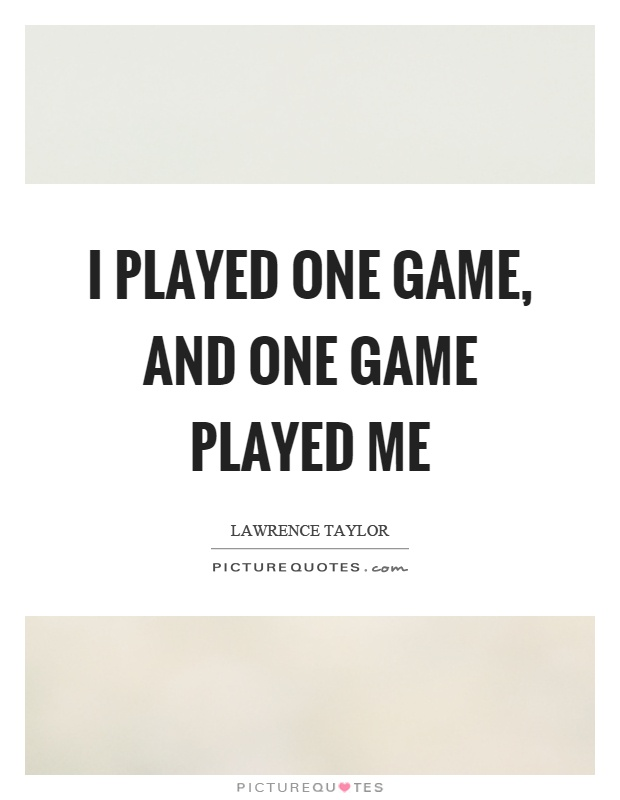 I played one game, and one game played me Picture Quote #1
