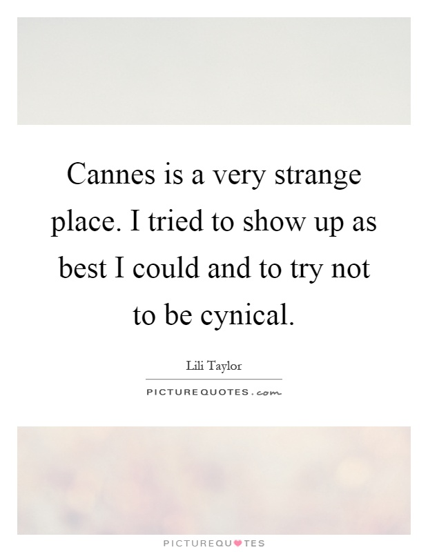 Cannes is a very strange place. I tried to show up as best I could and to try not to be cynical Picture Quote #1