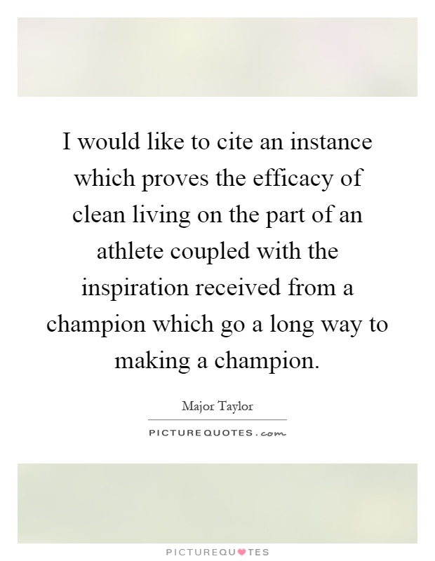 I would like to cite an instance which proves the efficacy of clean living on the part of an athlete coupled with the inspiration received from a champion which go a long way to making a champion Picture Quote #1