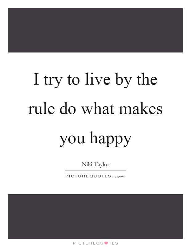 I try to live by the rule do what makes you happy Picture Quote #1