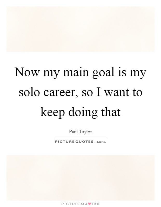 Now my main goal is my solo career, so I want to keep doing that Picture Quote #1