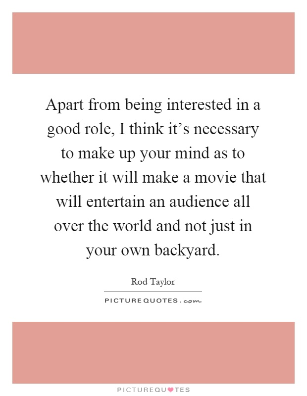 Apart from being interested in a good role, I think it's necessary to make up your mind as to whether it will make a movie that will entertain an audience all over the world and not just in your own backyard Picture Quote #1