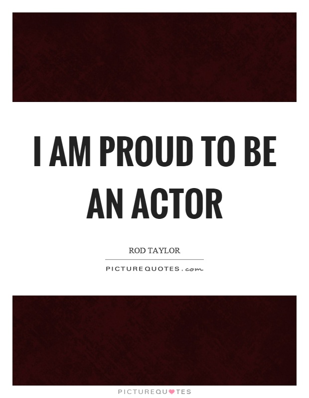 I am proud to be an actor Picture Quote #1