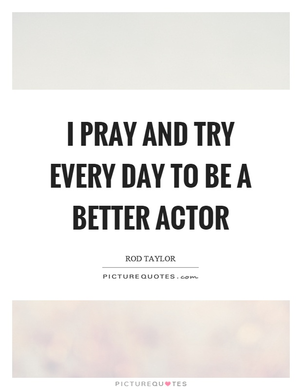 I pray and try every day to be a better actor Picture Quote #1
