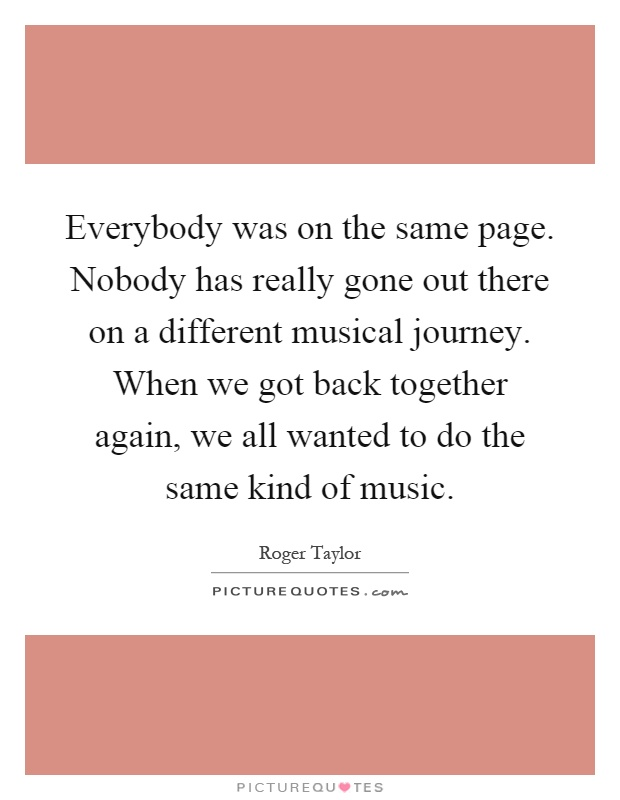 Everybody was on the same page. Nobody has really gone out there on a different musical journey. When we got back together again, we all wanted to do the same kind of music Picture Quote #1