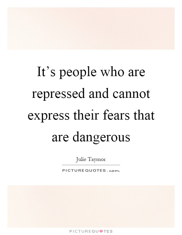 It's people who are repressed and cannot express their fears that are dangerous Picture Quote #1